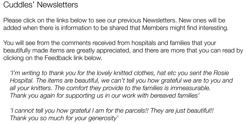 Cuddles' NewslettersPlease click on the links below to see our previous Newsletters. New ones will be added when there is information to be shared that Members might find interesting.You will see from the comments received from hospitals and families that your beautifully made items are greatly appreciated, and there are more that you can read by clicking on the Feedback link below. 'I'm writing to thank you for the lovely knitted clothes, hat etc you sent the Rosie Hospital. The items are beautiful, we can't tell you how grateful we are to you and  all your knitters. The comfort they provide to the families is immeasurable.  Thank you again for supporting us in our work with bereaved families''I cannot tell you how grateful I am for the parcels!! They are just beautiful!!  Thank you so much for your generosity'