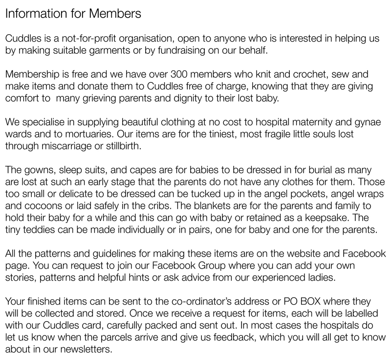 Information for MembersCuddles is a not-for-profit organisation, open to anyone who is interested in helping us by making suitable garments or by fundraising on our behalf.Membership is free and we have over 300 members who knit and crochet, sew and make items and donate them to Cuddles free of charge, knowing that they are giving comfort to  many grieving parents and dignity to their lost baby.We specialise in supplying beautiful clothing at no cost to hospital maternity and gynae wards and to mortuaries. Our items are for the tiniest, most fragile little souls lost through miscarriage or stillbirth.The gowns, sleep suits, and capes are for babies to be dressed in for burial as many are lost at such an early stage that the parents do not have any clothes for them. Those too small or delicate to be dressed can be tucked up in the angel pockets, angel wraps and cocoons or laid safely in the cribs. The blankets are for the parents and family to hold their baby for a while and this can go with baby or retained as a keepsake. The tiny teddies can be made individually or in pairs, one for baby and one for the parents.All the patterns and guidelines for making these items are on the website and Facebook page. You can request to join our Facebook Group where you can add your own stories, patterns and helpful hints or ask advice from our experienced ladies.Your finished items can be sent to the co-ordinator's address or PO BOX where they will be collected and stored. Once we receive a request for items, each will be labelled with our Cuddles card, carefully packed and sent out. In most cases the hospitals do let us know when the parcels arrive and give us feedback, which you will all get to know about in our newsletters.
